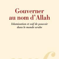 Gouverner au nom d'Allah, islamisation et soif de pouvoir dans le monde arabe